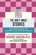The Don't Sweat Stories: Inspirational Anecdotes from Those Who've Learned How Not to Sweat It