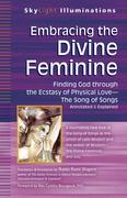 Embracing the Divine Feminine: Finding God Through God the Ecstasy of Physical Loveathe Song of Songs Annotated & Explained