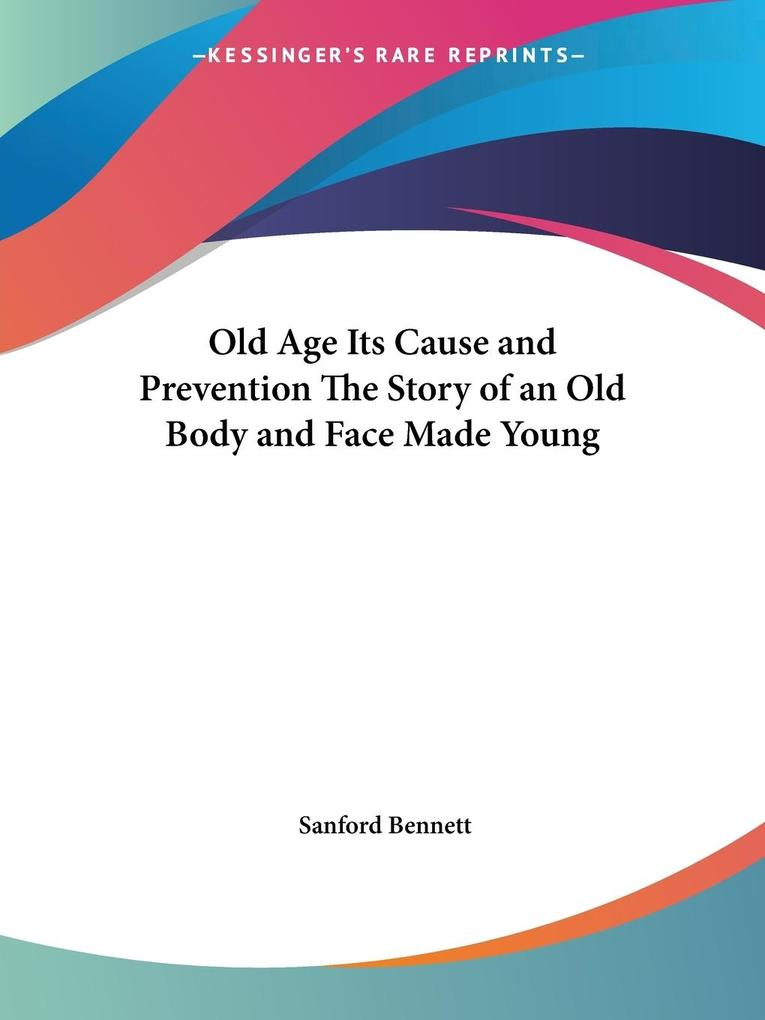 Old Age Its Cause and Prevention The Story of an Old Body and Face Made Young als Taschenbuch