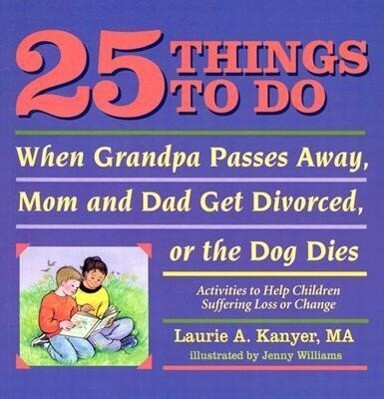 25 Things to Do When Grandpa Passes Away, Mom and Dad Get Divorced, or the Dog Dies: Activities to Help Children Suffering Loss or Change als Taschenbuch