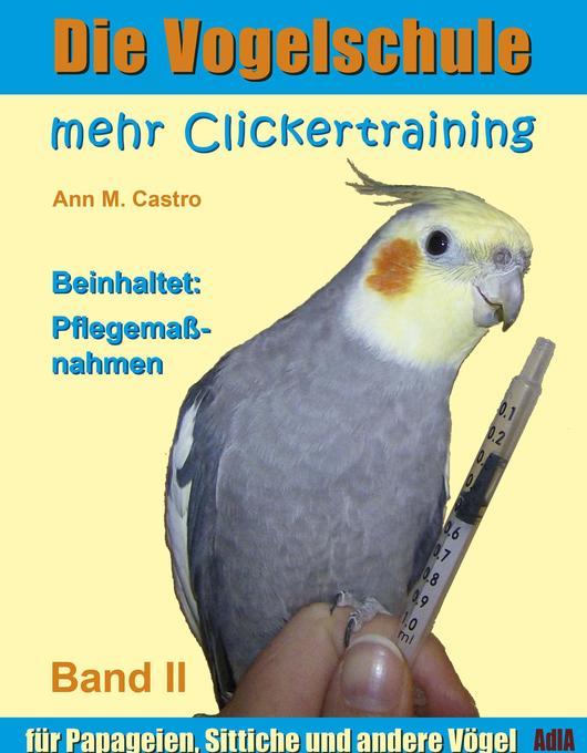 Die Vogelschule. Mehr Clickertraining für Papageien, Sittiche und andere Vögel als eBook Download von Ann Castro - Ann Castro