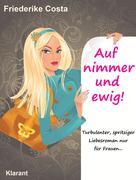 Auf nimmer und ewig! Turbulenter, spritziger Liebesroman, nur für Frauen!