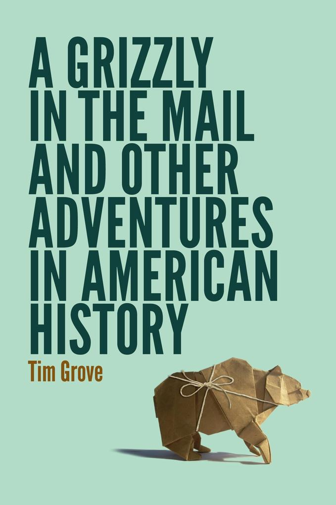 Grizzly in the Mail and Other Adventures in Ame...