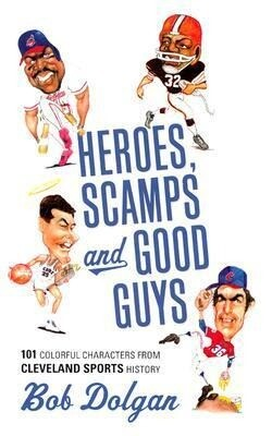 Heroes, Scamps, and Good Guys: The Most Interesting Characters in Cleveland Sports History als Buch