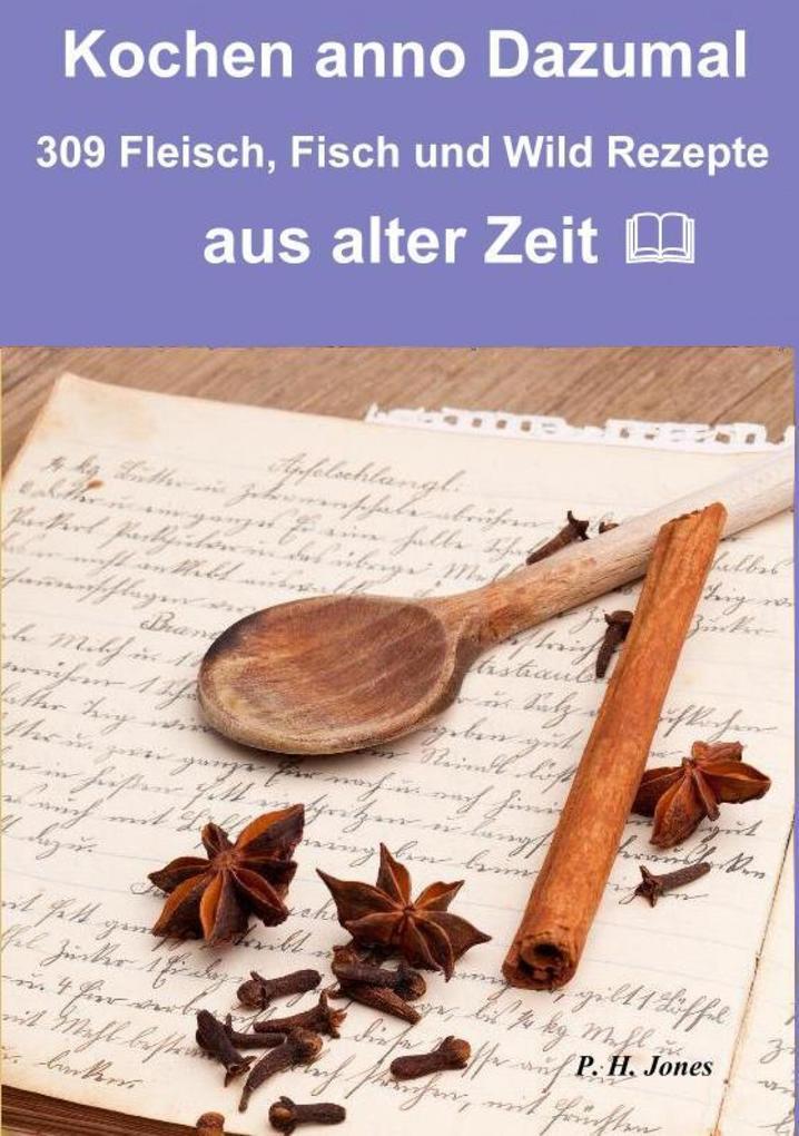 Kochen anno dazumal - 309 Fleisch, Fisch und Wild Rezepte aus alter Zeit als eBook epub