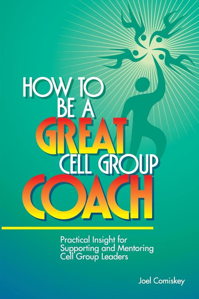 How to Be a Great Cell Group Coach: Practical Insight for Supporting and Mentoring Cell Group Leaders als Taschenbuch