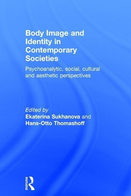 Body Image and Identity in Contemporary Societies: Psychoanalytic, Social, Cultural and Aesthetic Perspectives als Buch