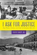 I Ask for Justice: Maya Women, Dictators, and Crime in Guatemala, 1898–1944