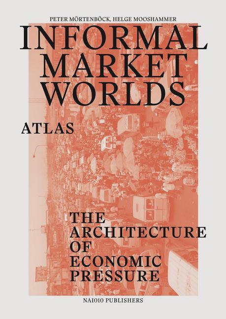Informal Market Worlds: Atlas: The Architecture of Economic Pressure als Taschenbuch