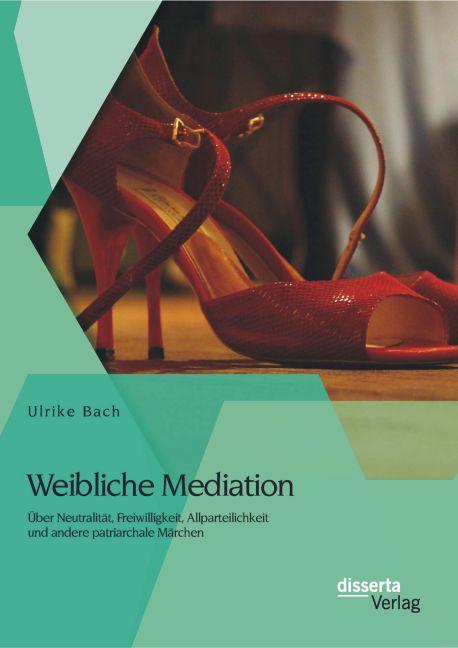 Weibliche Mediation: Über Neutralität, Freiwilligkeit, Allparteilichkeit und andere patriarchale Märchen als Buch (gebunden)