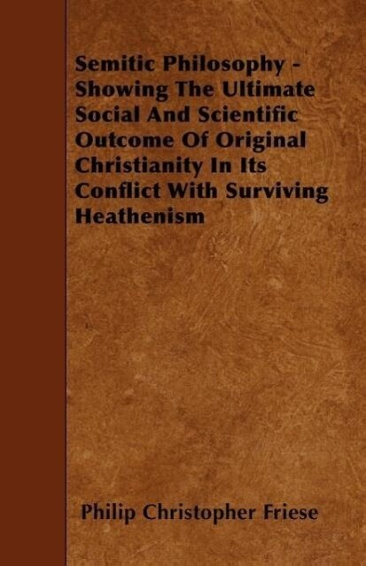 Semitic Philosophy - Showing the Ultimate Social and Scientific Outcome of Original Christianity in Its Conflict with Surviving Heathenism als Taschenbuch