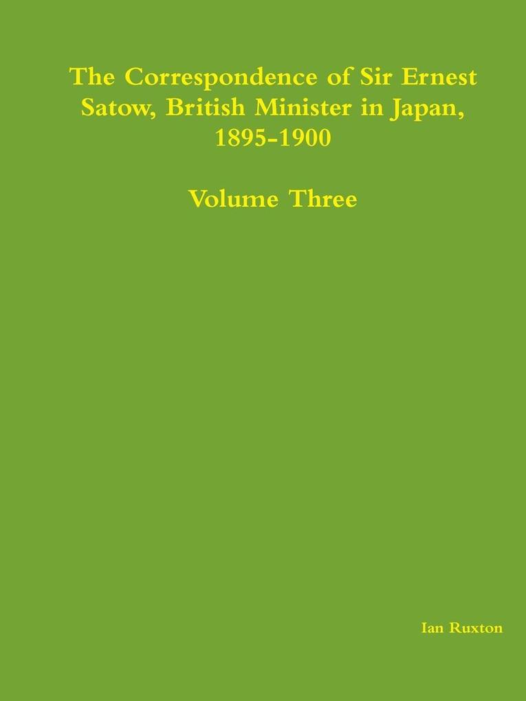 The Correspondence of Sir Ernest Satow, British Minister in Japan, 1895-1900 - Volume Three als Taschenbuch