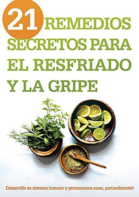 21 Remedios Secretos Para El Resfriado Y La Gripe: Desarrolle Su Sistema Inmune Y Permanezca Sano, ¡naturalmente! als Taschenbuch