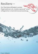 """Resilienz - Die Überlebensfähigkeit sozialer Organisationen als """"modus operandi"""" einer erfolgreichen Unternehmensentwicklung"""