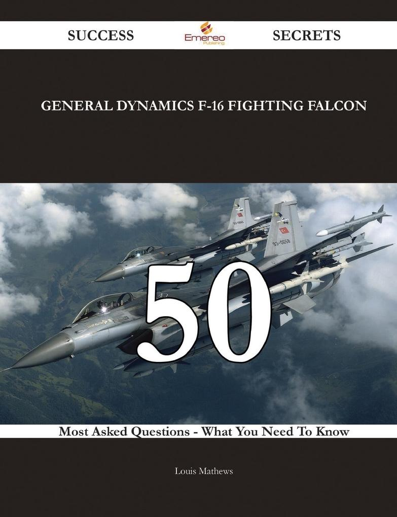 General Dynamics F-16 Fighting Falcon 50 Success Secrets - 50 Most Asked Questions On General Dynamics F-16 Fighting Falcon - What You Need To Know als Taschenbuch