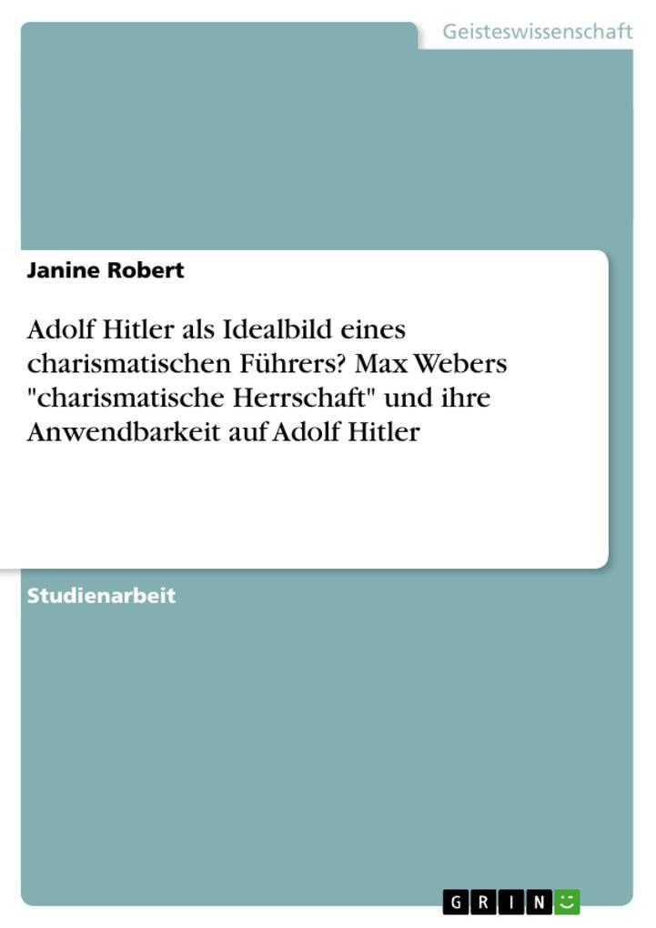 """Adolf Hitler als Idealbild eines charismatischen Führers? Max Webers """"charismatische Herrschaft"""" und ihre Anwendbarkeit auf Adolf Hitler als Buch (geheftet)"""