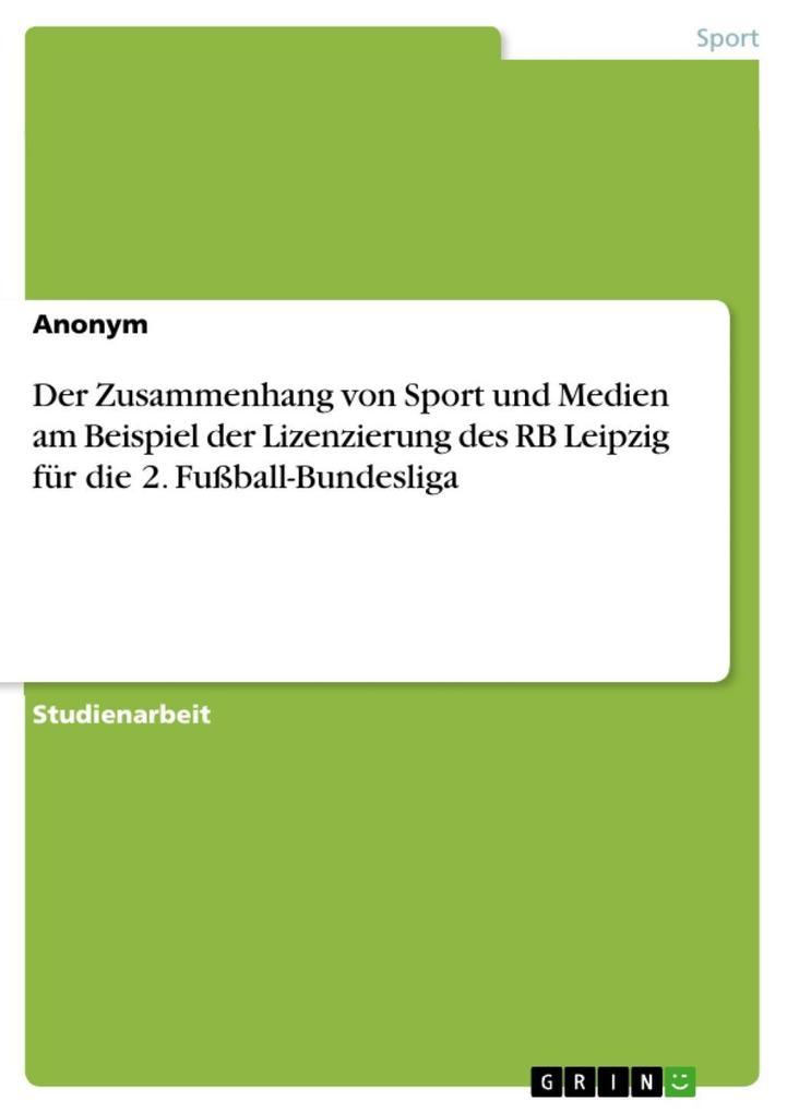 Der Zusammenhang von Sport und Medien am Beispiel der Lizenzierung des RB Leipzig für die 2. Fußball-Bundesliga als eBook Download von