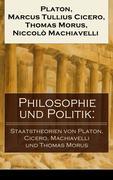 Philosophie und Politik: Staatstheorien von Platon, Cicero, Machiavelli und Thomas Morus (Vollständige deutsche Ausgaben)