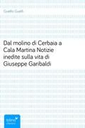 Dal molino di Cerbaia a Cala MartinaNotizie inedite sulla vita di Giuseppe Garibaldi
