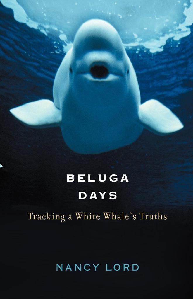 Beluga Days: Tracking a White Whale's Truths als Buch