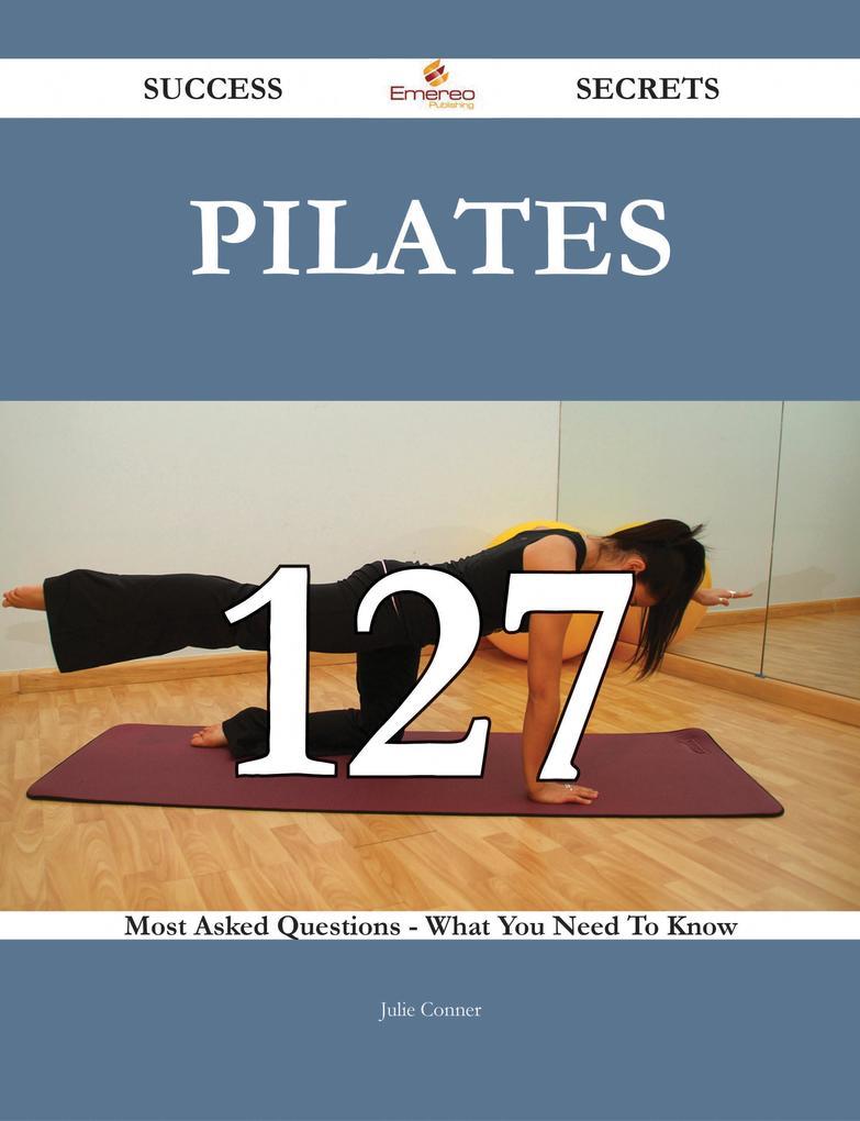 Pilates 127 Success Secrets - 127 Most Asked Qu...