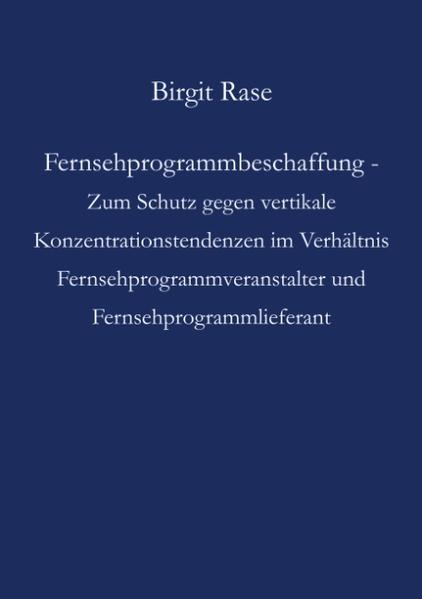 Fernsehprogrammbeschaffung - Zum Schutz gegen vertikale Konzentrationstendenzen im Verhältnis Fernsehprogrammveranstalter und Fernsehprogrammlieferant als Buch