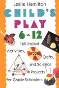 Child's Play 6-12: 160 Instant Activities, Crafts, and Science Projects for Grade Schoolers