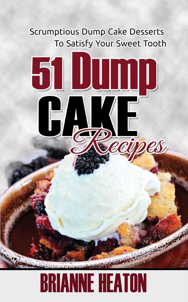 51 Dump Cake Recipes: Scrumptious Dump Cake Desserts To Satisfy Your Sweet Tooth als eBook Download von Brianne Heaton
