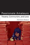 Passionate Amateurs: Theatre, Communism, and Love
