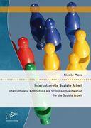 Interkulturelle Soziale Arbeit: Interkulturelle Kompetenz als Schlüsselqualifikation für die Soziale Arbeit