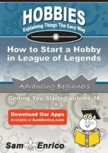 How to Start a Hobby in League of Legends als e...