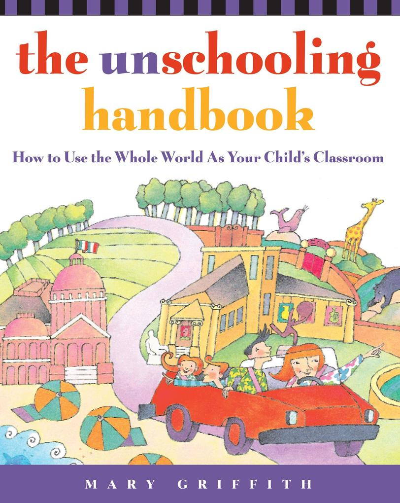 The Unschooling Handbook: How to Use the Whole World as Your Child's Classroom als Taschenbuch