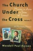 The Church Under the Cross: Mission in Asia in Times of Turmoil: A Missionary Memoir, Volume 1