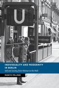 Individuality and Modernity in Berlin: Self and Society from Weimar to the Wall