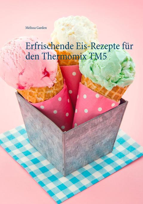 Erfrischende Eis-Rezepte für den Thermomix TM5 ...
