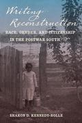 Writing Reconstruction: Race, Gender, and Citizenship in the Postwar South