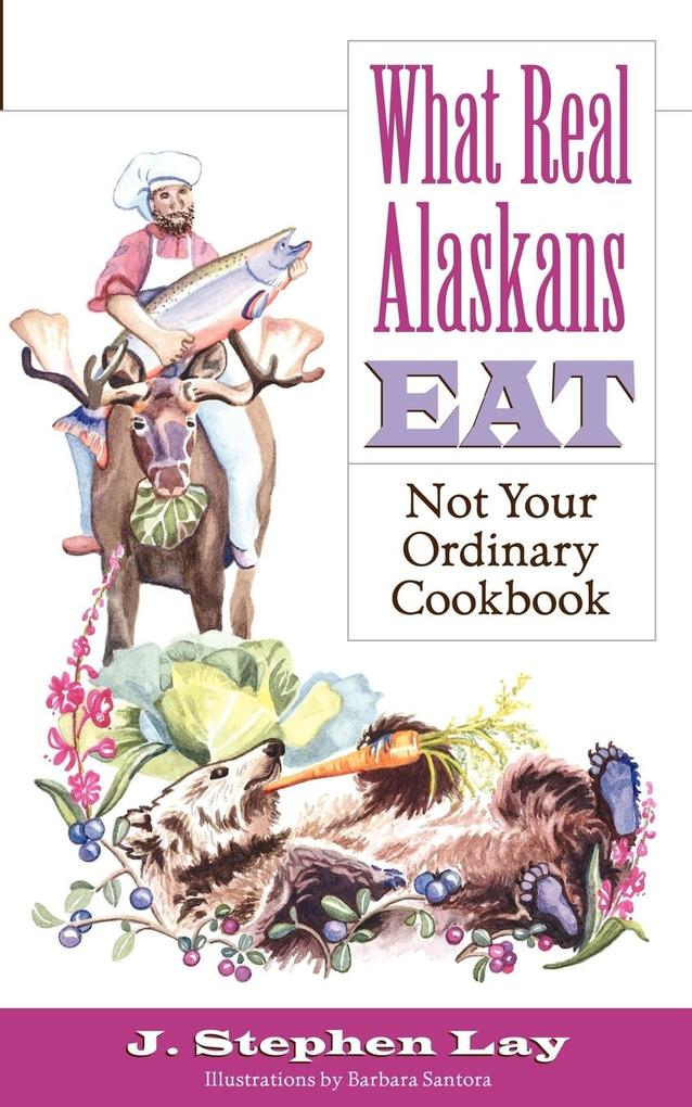 What Real Alaskans Eat: Not Your Ordinary Cookbook als Taschenbuch