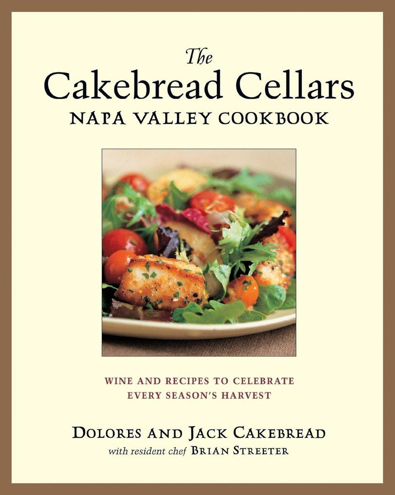 The Cakebread Cellars Napa Valley Cookbook: Wine and Recipes to Celebrate Every Season's Harvest als Buch