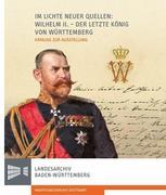 Im Lichte neuer Quellen: Wilhelm II. - der letzte König von Württemberg