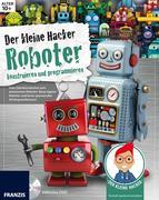 Der kleine Hacker: Roboter konstruieren und programmieren