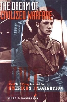 The Dream of Civilized Warfare: World War I Flying Aces and the American Imagination als Buch