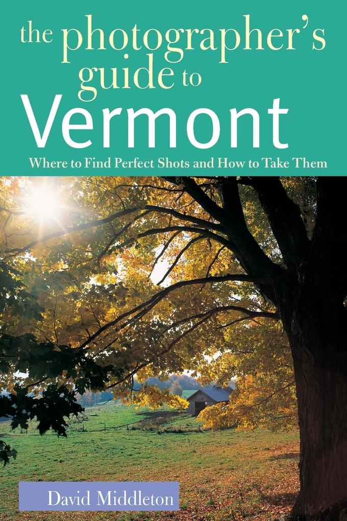 The Photographer's Guide to Vermont: Where to Find Perfect Shots and How to Take Them als Taschenbuch