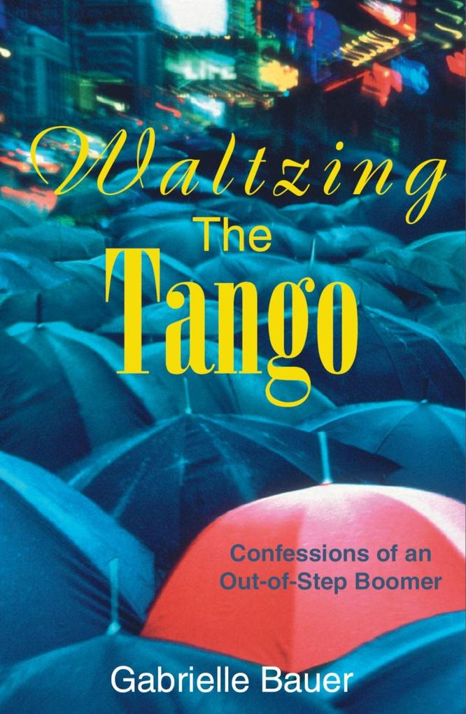 Waltzing the Tango: A Late Boomer Dances to the Wrong Tune als Taschenbuch