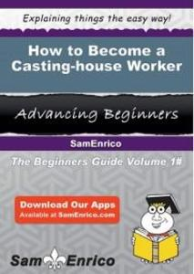 How to Become a Casting-house Worker als eBook ...