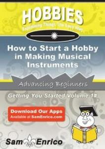 How to Start a Hobby in Making Musical Instrume...