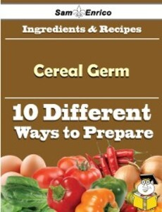 10 Ways to Use Cereal Germ (Recipe Book) als eB...