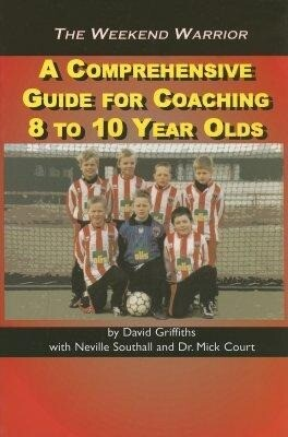 The Weekend Warrior: A Comprehensive Guide for Coaching 8 to 10 Year Olds als Taschenbuch