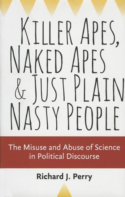 Killer Apes, Naked Apes, and Just Plain Nasty People - the Misuse and Abuse of Science in Political Discourse als Buch (gebunden)