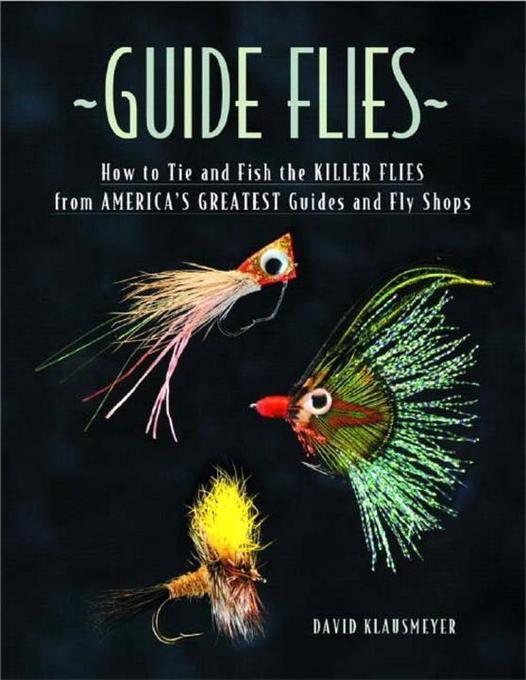 Guide Flies: How to Tie and Fish the Killer Flies from America's Greatest Guides and Fly Shops als Buch