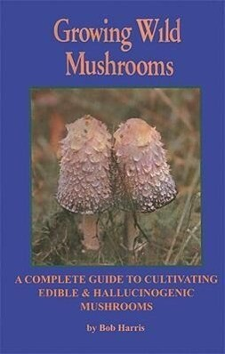 Growing Wild Mushrooms: A Complete Guide to Cultivating Edible and Hallucinogenic Mushrooms als Taschenbuch